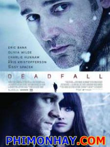 Dead Fall Cậm Bẫy.Diễn Viên: Eric Bana,Olivia Wilde,Charlie Hunnam,Sissy Spacek,Kris Kristofferson,Jason Cavalier,Kevin